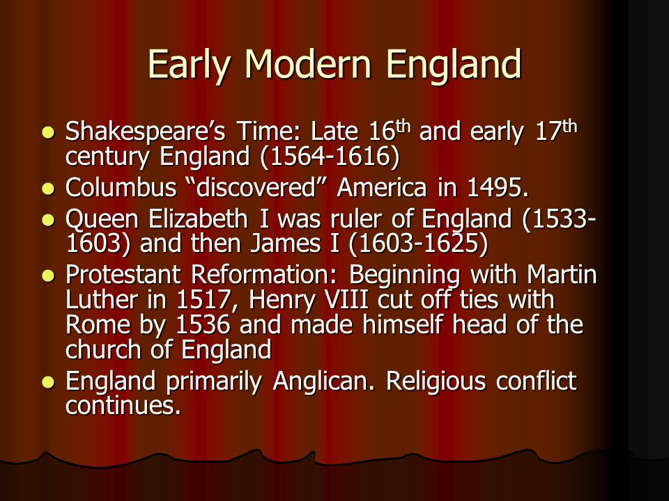 Early Modern England Shakespeare's Time: Late 16 th and early 17 th century England (1564-1616) Shakespeare's Time: Late 16 th and early 17 th century England (1564-1616) Columbus discovered America in 1495.