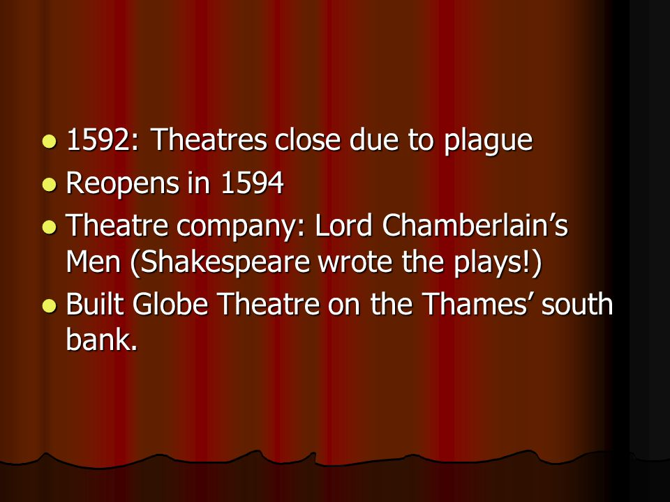 1592: Theatres close due to plague 1592: Theatres close due to plague Reopens in 1594 Reopens in 1594 Theatre company: Lord Chamberlain's Men (Shakespeare wrote the plays!) Theatre company: Lord Chamberlain's Men (Shakespeare wrote the plays!) Built Globe Theatre on the Thames' south bank.