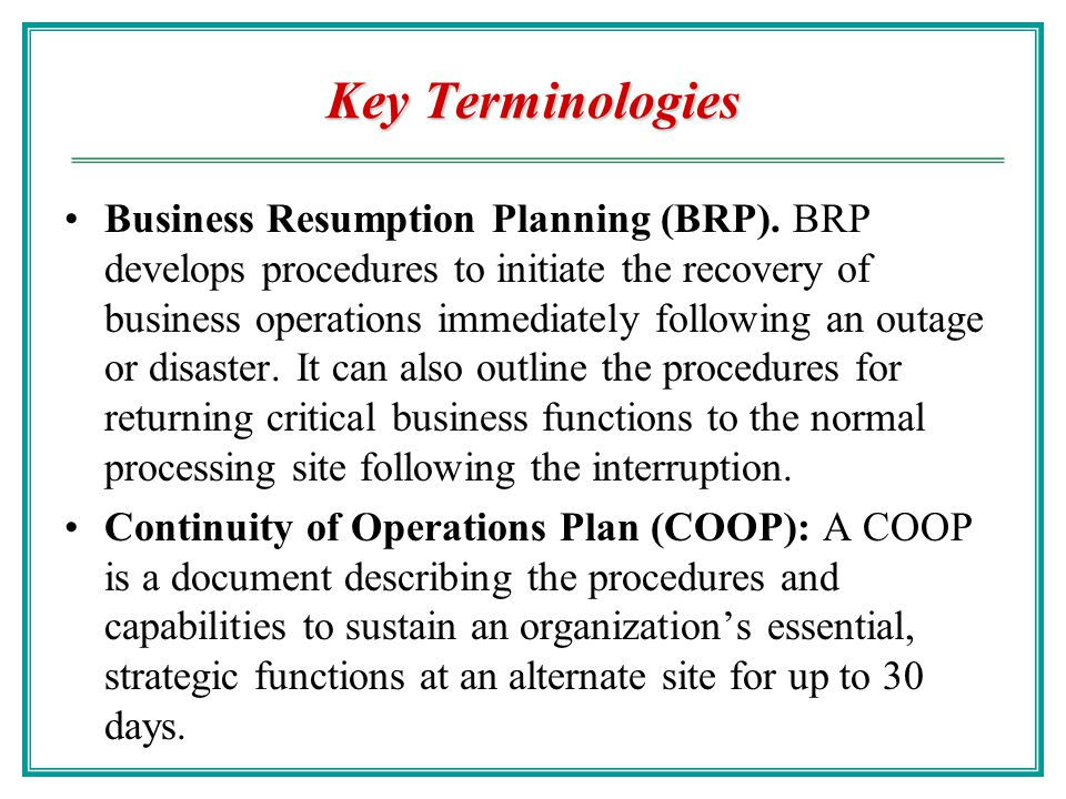 Key Terminologies Business Continuity Plan (BCP): A document describing how an organization responds to an event to ensure critical business functions