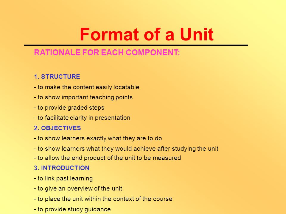 The Three Parts of a Unit are:- OPENING SECTION Title Unit Structure Objectives Introduction & Study Guidance MAIN BODY Thematic Content Illustrations/ Photos Diagrams/Tables Graphics/Charts Activities References ENDING SECTION Summary Possible Answers List of References Bibliography Glossary Further Readings Model Questions