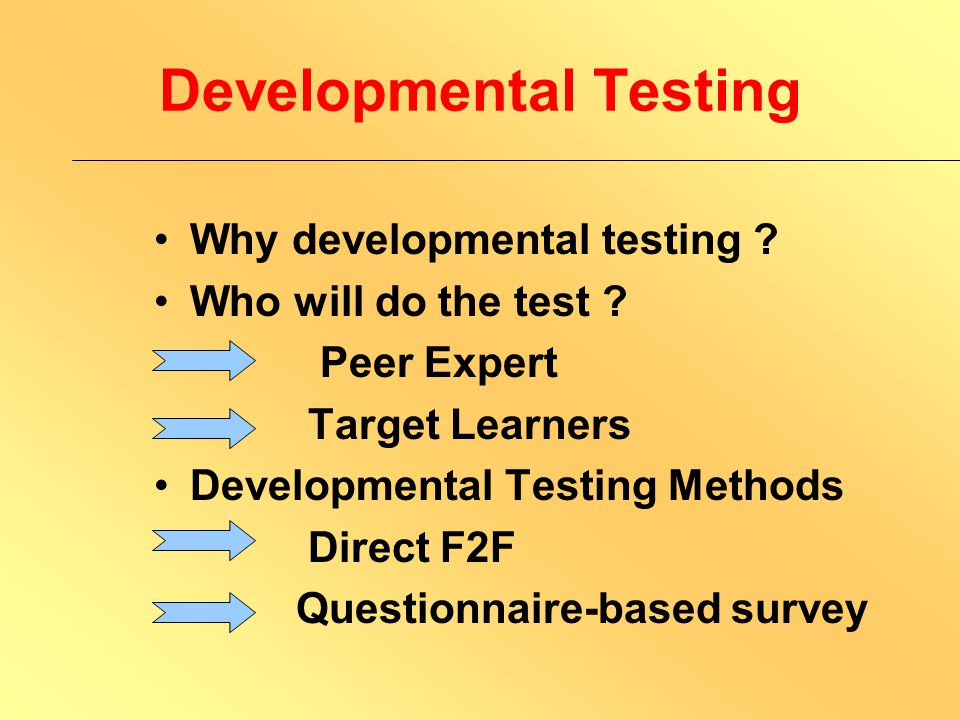 Developmental Testing Process of testing Define purpose (Why and What) Identify target group (Who) Decide methods (How)
