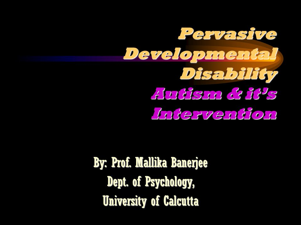 Pervasive Developmental Disability Autism & it's Intervention By: Prof.