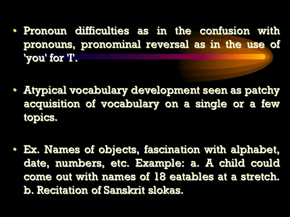 Pronoun difficulties as in the confusion with pronouns, pronominal reversal as in the use of you for I .Pronoun difficulties as in the confusion with pronouns, pronominal reversal as in the use of you for I .