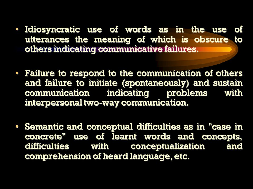 Idiosyncratic use of words as in the use of utterances the meaning of which is obscure to others indicating communicative failures.Idiosyncratic use of words as in the use of utterances the meaning of which is obscure to others indicating communicative failures.