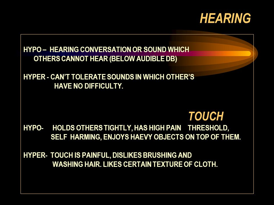 HEARING HYPO – HEARING CONVERSATION OR SOUND WHICH OTHERS CANNOT HEAR (BELOW AUDIBLE DB) HYPER - CAN'T TOLERATE SOUNDS IN WHICH OTHER'S HAVE NO DIFFICULTY.