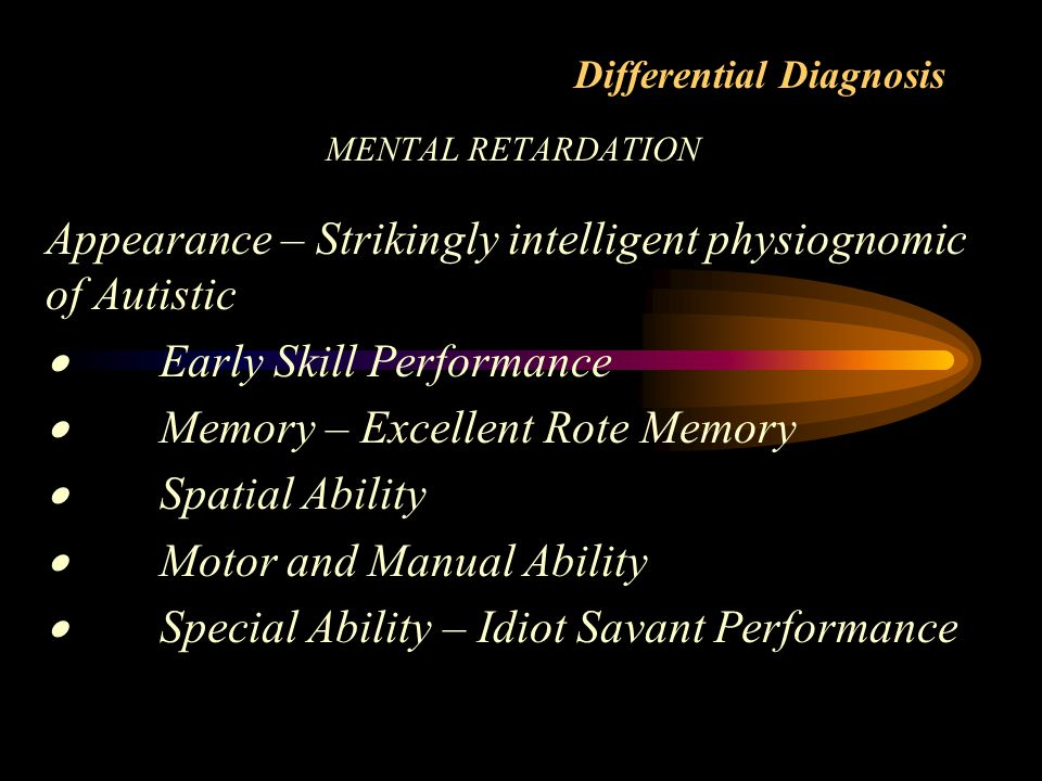 Differential Diagnosis MENTAL RETARDATION Appearance – Strikingly intelligent physiognomic of Autistic  Early Skill Performance  Memory – Excellent Rote Memory  Spatial Ability  Motor and Manual Ability  Special Ability – Idiot Savant Performance