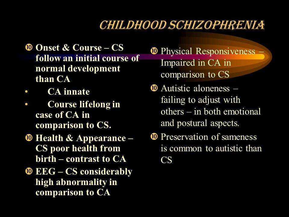 CHILDHOOD SCHIZOPHRENIA  Onset & Course – CS follow an initial course of normal development than CA CA innate Course lifelong in case of CA in comparison to CS.