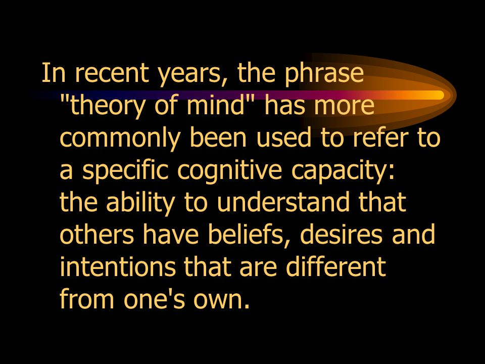In recent years, the phrase theory of mind has more commonly been used to refer to a specific cognitive capacity: the ability to understand that others have beliefs, desires and intentions that are different from one s own.