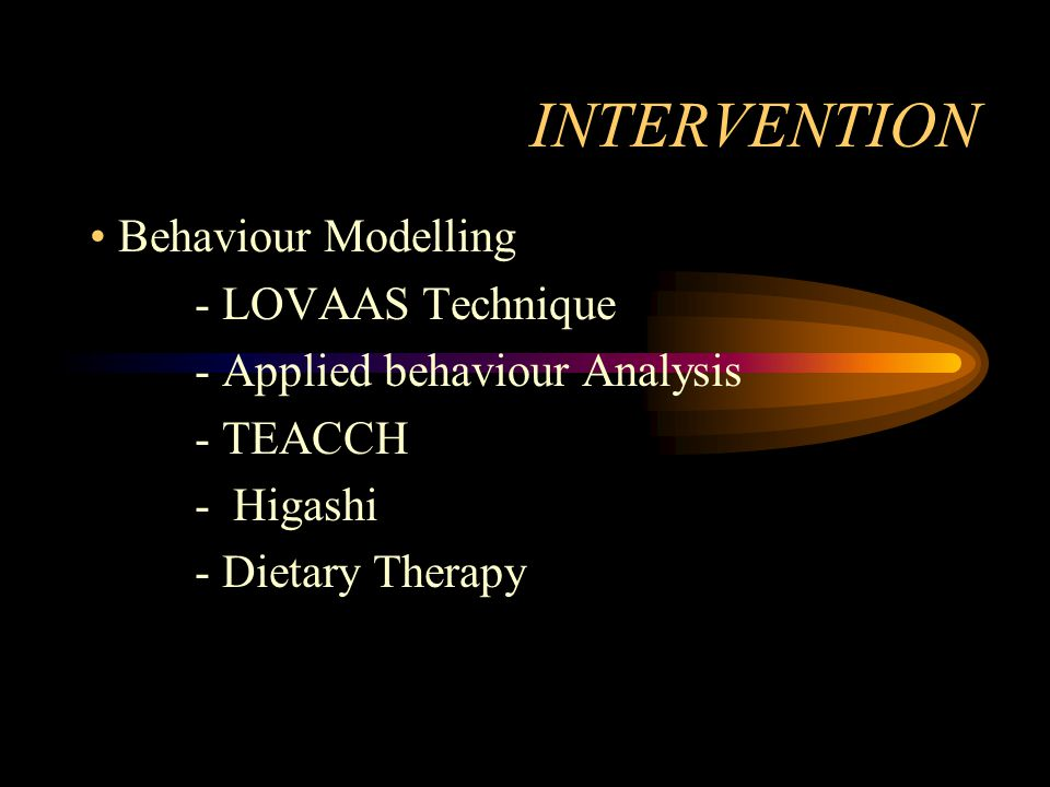 INTERVENTION Behaviour Modelling - LOVAAS Technique - Applied behaviour Analysis - TEACCH - Higashi - Dietary Therapy