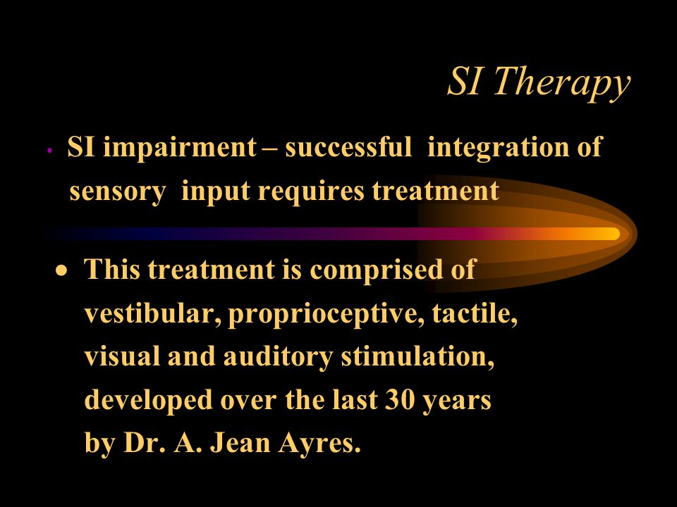 SI Therapy SI impairment – successful integration of sensory input requires treatment  This treatment is comprised of vestibular, proprioceptive, tactile, visual and auditory stimulation, developed over the last 30 years by Dr.
