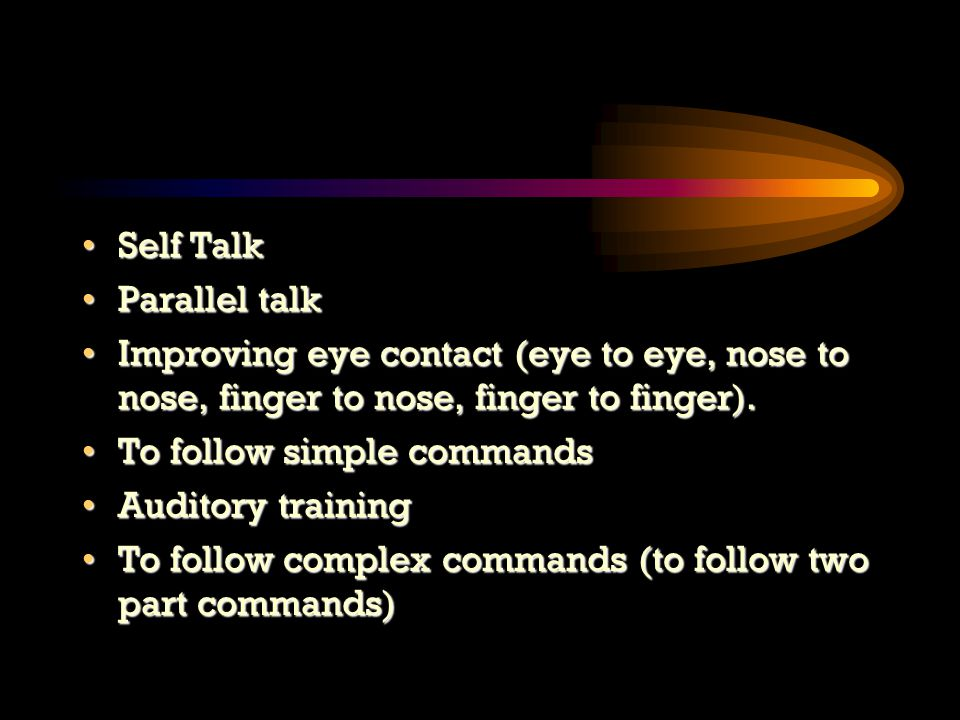 Self TalkSelf Talk Parallel talkParallel talk Improving eye contact (eye to eye, nose to nose, finger to nose, finger to finger).Improving eye contact (eye to eye, nose to nose, finger to nose, finger to finger).