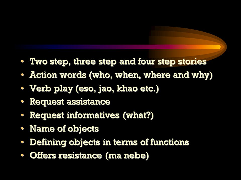 Two step, three step and four step storiesTwo step, three step and four step stories Action words (who, when, where and why)Action words (who, when, where and why) Verb play (eso, jao, khao etc.)Verb play (eso, jao, khao etc.) Request assistanceRequest assistance Request informatives (what )Request informatives (what ) Name of objectsName of objects Defining objects in terms of functionsDefining objects in terms of functions Offers resistance (ma nebe)Offers resistance (ma nebe)