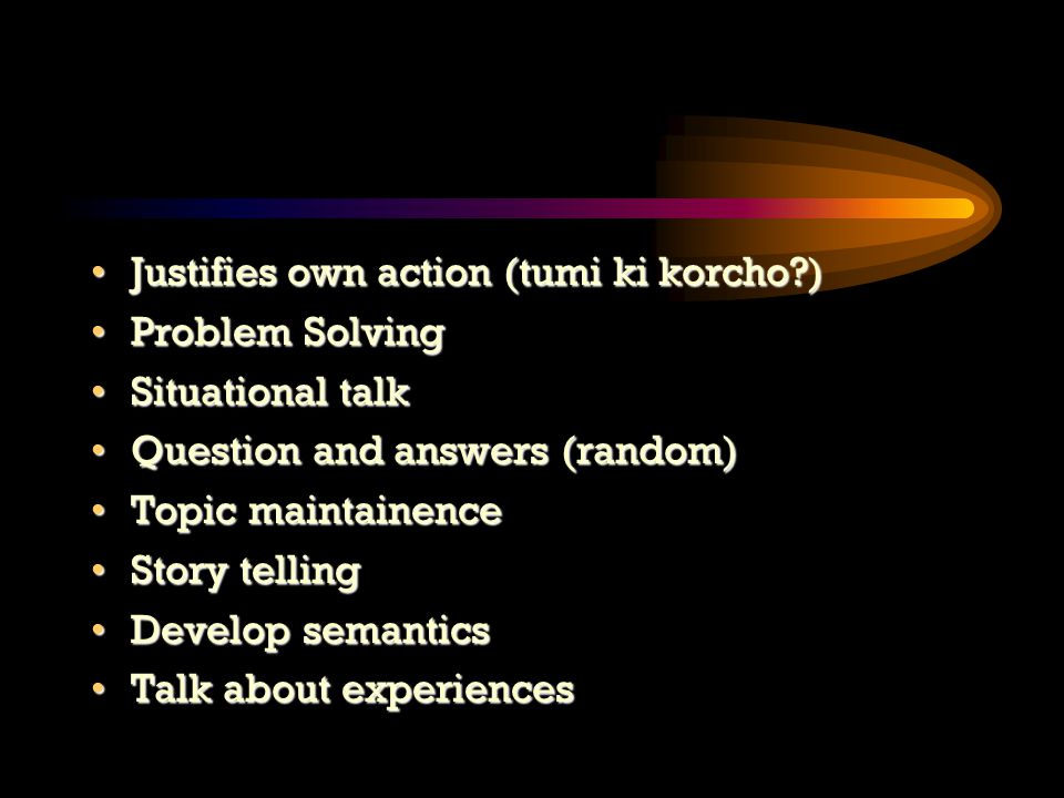 Justifies own action (tumi ki korcho )Justifies own action (tumi ki korcho ) Problem SolvingProblem Solving Situational talkSituational talk Question and answers (random)Question and answers (random) Topic maintainenceTopic maintainence Story tellingStory telling Develop semanticsDevelop semantics Talk about experiencesTalk about experiences