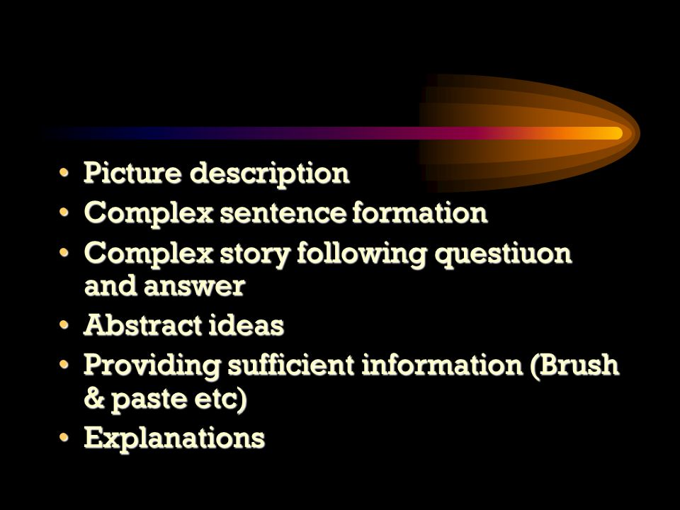 Picture descriptionPicture description Complex sentence formationComplex sentence formation Complex story following questiuon and answerComplex story following questiuon and answer Abstract ideasAbstract ideas Providing sufficient information (Brush & paste etc)Providing sufficient information (Brush & paste etc) ExplanationsExplanations