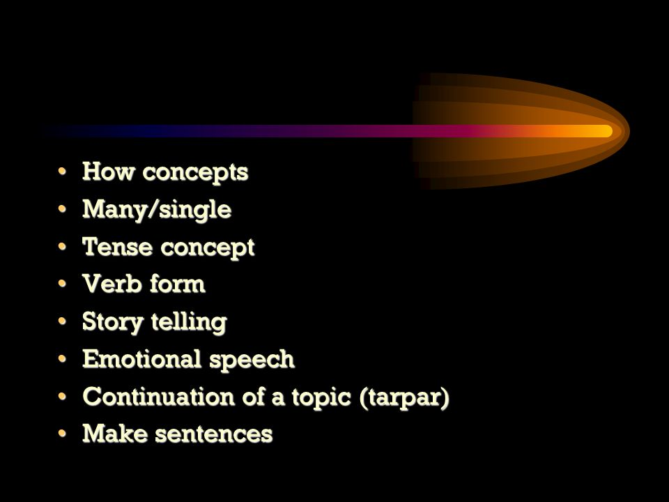 How conceptsHow concepts Many/singleMany/single Tense conceptTense concept Verb formVerb form Story tellingStory telling Emotional speechEmotional speech Continuation of a topic (tarpar)Continuation of a topic (tarpar) Make sentencesMake sentences