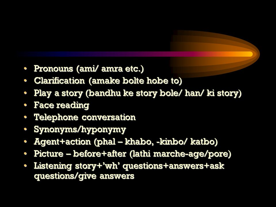 Pronouns (ami/ amra etc.)Pronouns (ami/ amra etc.) Clarification (amake bolte hobe to)Clarification (amake bolte hobe to) Play a story (bandhu ke story bole/ han/ ki story)Play a story (bandhu ke story bole/ han/ ki story) Face readingFace reading Telephone conversationTelephone conversation Synonyms/hyponymySynonyms/hyponymy Agent+action (phal – khabo, -kinbo/ katbo)Agent+action (phal – khabo, -kinbo/ katbo) Picture – before+after (lathi marche-age/pore)Picture – before+after (lathi marche-age/pore) Listening story+'wh' questions+answers+ask questions/give answersListening story+'wh' questions+answers+ask questions/give answers