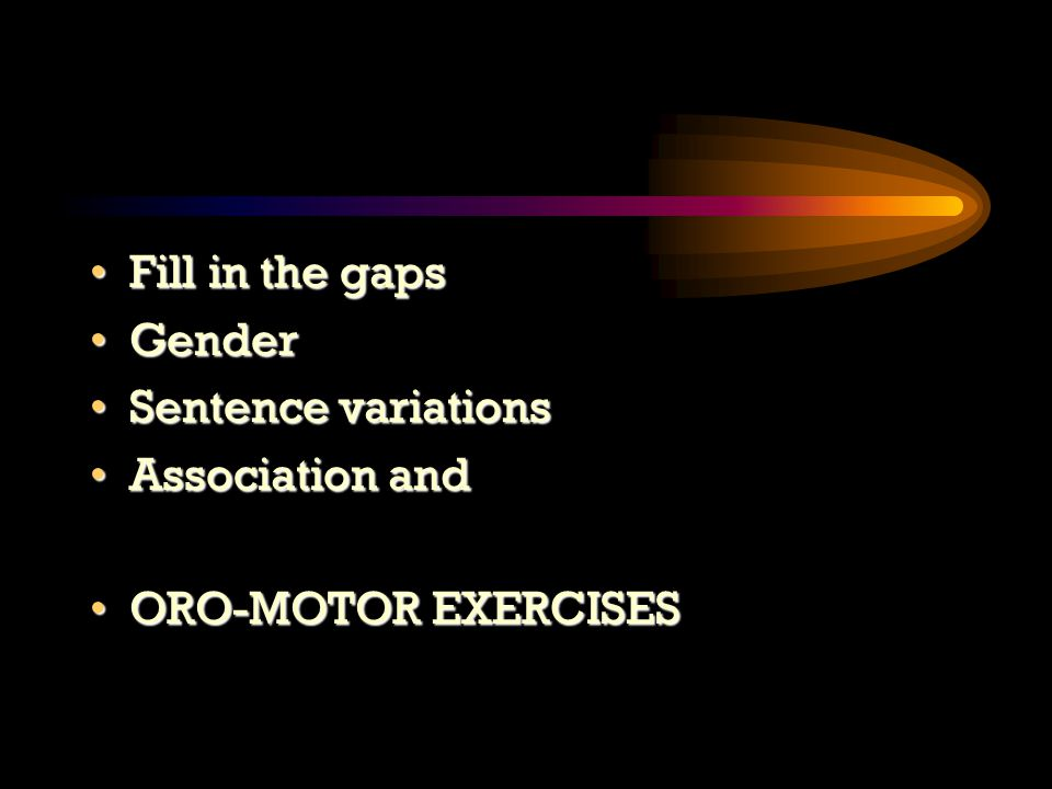 Fill in the gapsFill in the gaps GenderGender Sentence variationsSentence variations Association andAssociation and ORO-MOTOR EXERCISESORO-MOTOR EXERCISES