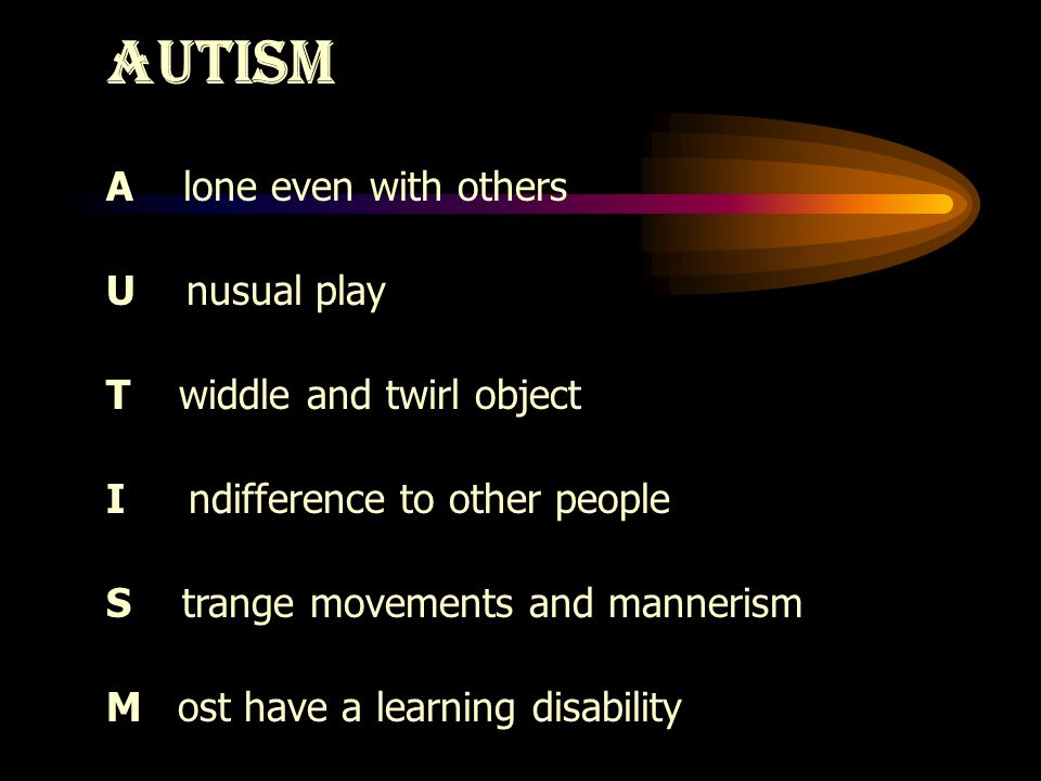 AUTISM A lone even with others U nusual play T widdle and twirl object I ndifference to other people S trange movements and mannerism M ost have a learning disability