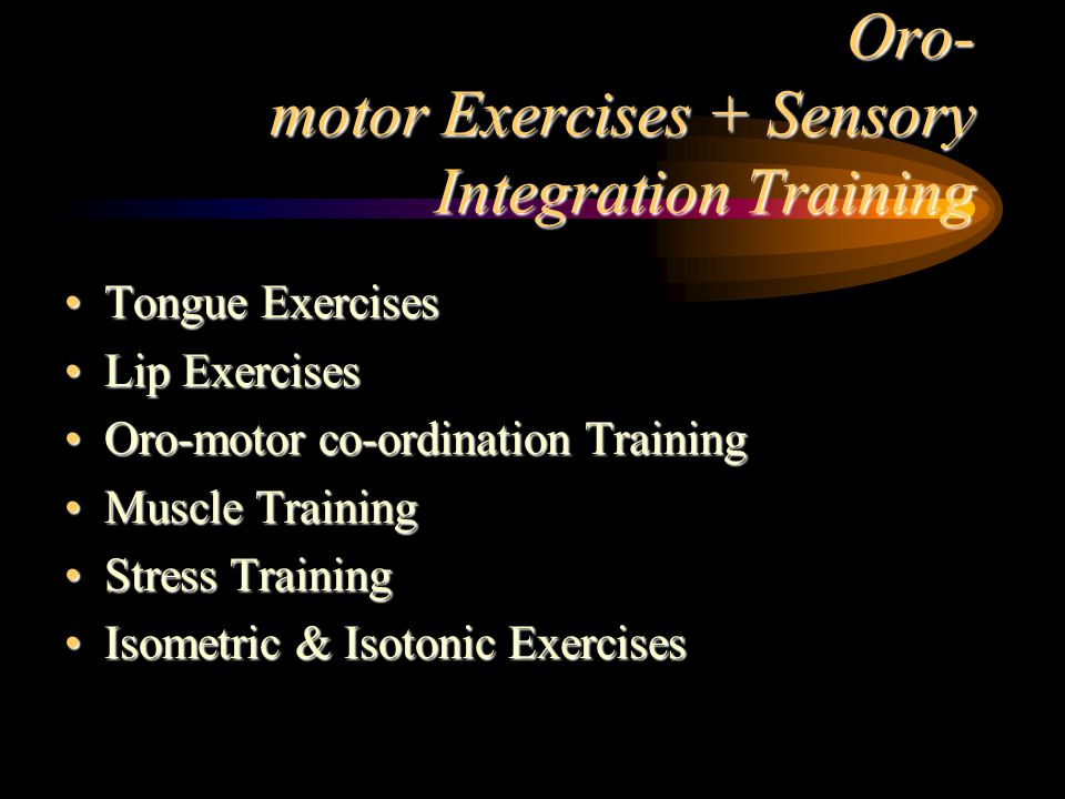 Oro- motor Exercises + Sensory Integration Training Tongue ExercisesTongue Exercises Lip ExercisesLip Exercises Oro-motor co-ordination TrainingOro-motor co-ordination Training Muscle TrainingMuscle Training Stress TrainingStress Training Isometric & Isotonic ExercisesIsometric & Isotonic Exercises