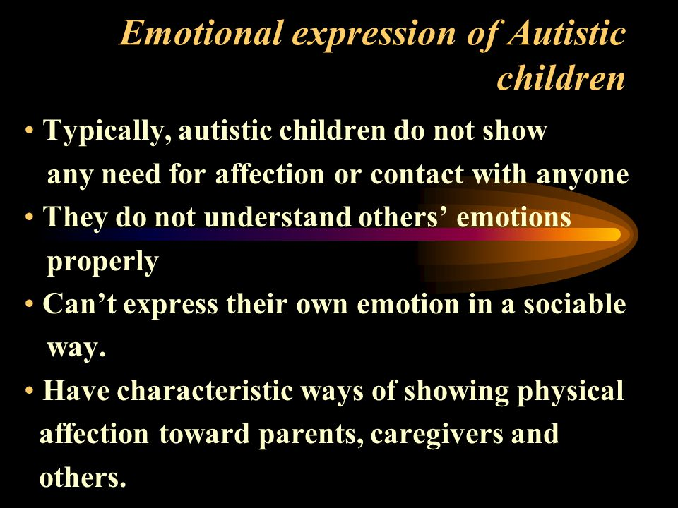 Emotional expression of Autistic children Typically, autistic children do not show any need for affection or contact with anyone They do not understand others' emotions properly Can't express their own emotion in a sociable way.