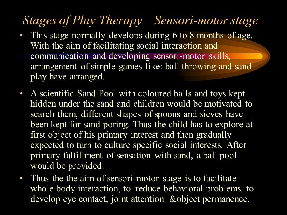 Stages of Play Therapy – Sensori-motor stage This stage normally develops during 6 to 8 months of age.