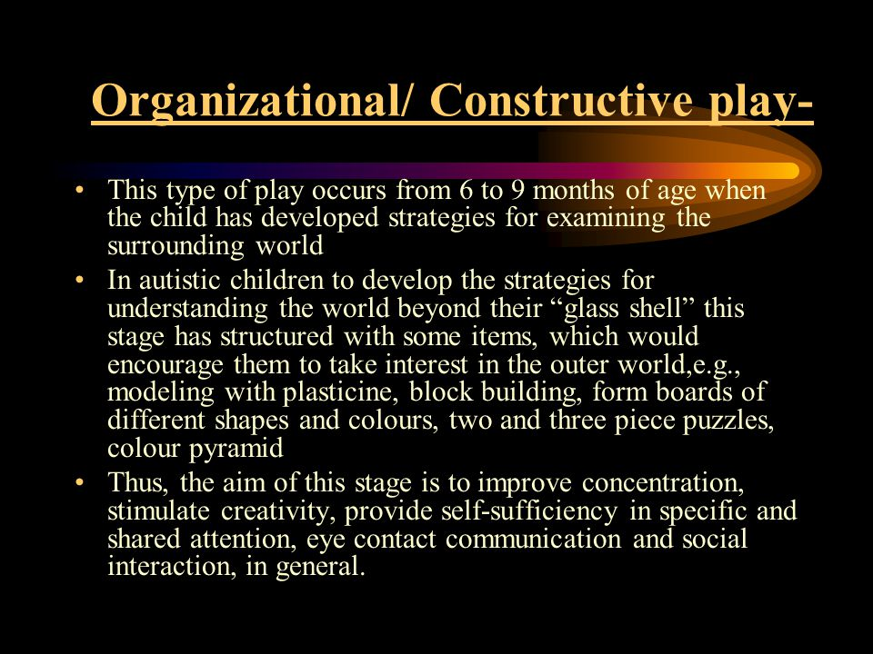 Organizational/ Constructive play- This type of play occurs from 6 to 9 months of age when the child has developed strategies for examining the surrounding world In autistic children to develop the strategies for understanding the world beyond their glass shell this stage has structured with some items, which would encourage them to take interest in the outer world,e.g., modeling with plasticine, block building, form boards of different shapes and colours, two and three piece puzzles, colour pyramid Thus, the aim of this stage is to improve concentration, stimulate creativity, provide self-sufficiency in specific and shared attention, eye contact communication and social interaction, in general.