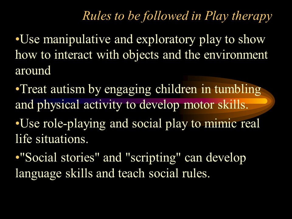 Rules to be followed in Play therapy Use manipulative and exploratory play to show how to interact with objects and the environment around Treat autism by engaging children in tumbling and physical activity to develop motor skills.