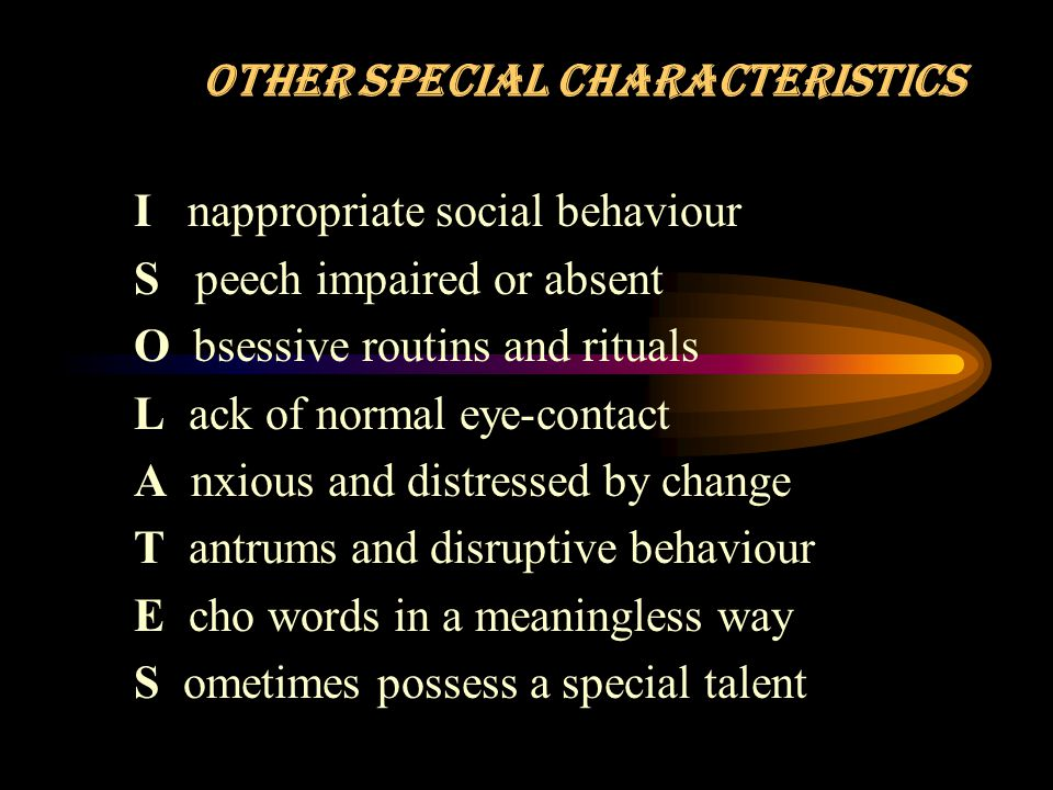 OTHER SPECIAL CHARACTERISTICS I nappropriate social behaviour S peech impaired or absent O bsessive routins and rituals L ack of normal eye-contact A nxious and distressed by change T antrums and disruptive behaviour E cho words in a meaningless way S ometimes possess a special talent