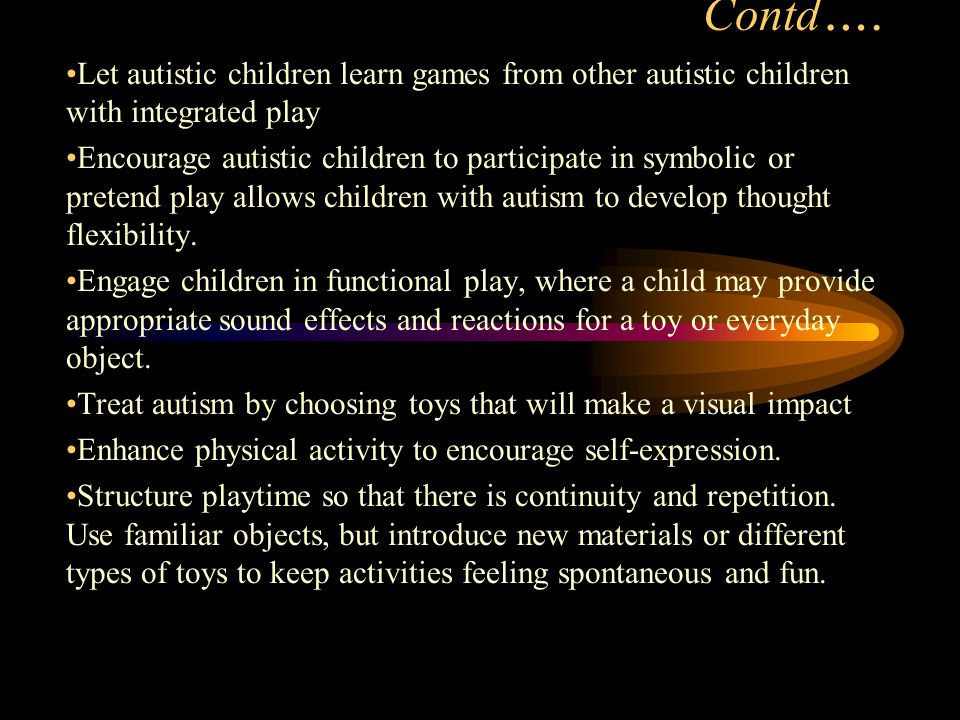 Contd …. Let autistic children learn games from other autistic children with integrated play Encourage autistic children to participate in symbolic or