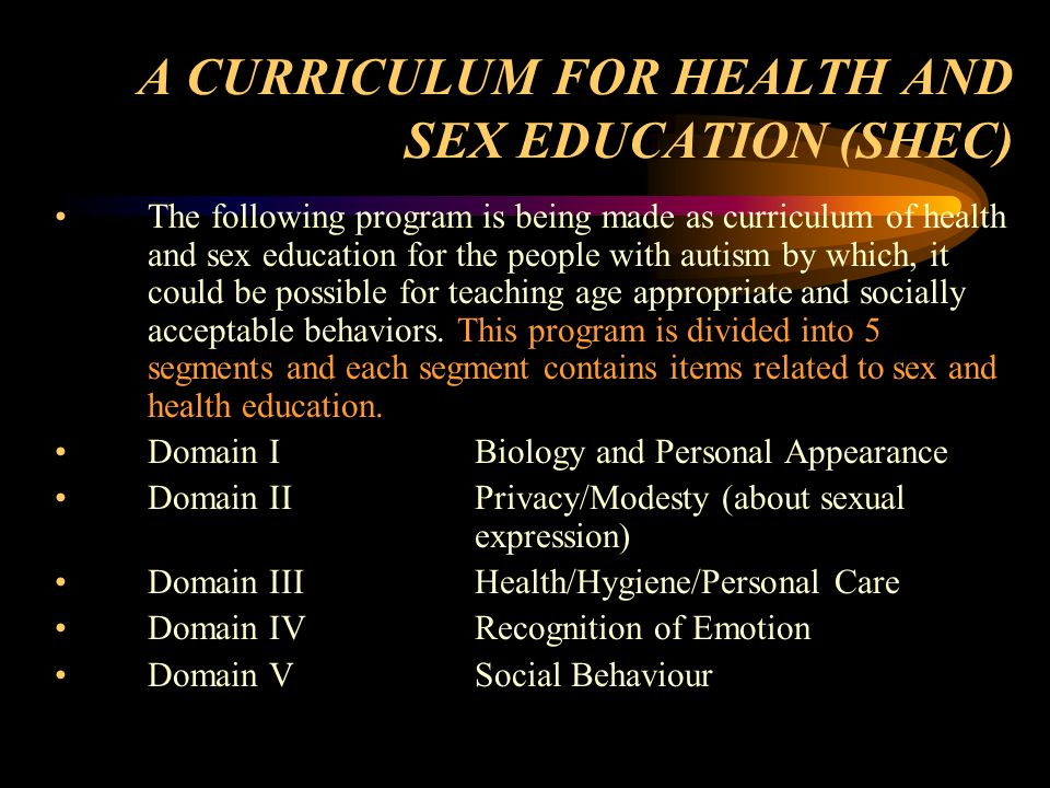 A CURRICULUM FOR HEALTH AND SEX EDUCATION (SHEC) The following program is being made as curriculum of health and sex education for the people with autism by which, it could be possible for teaching age appropriate and socially acceptable behaviors.