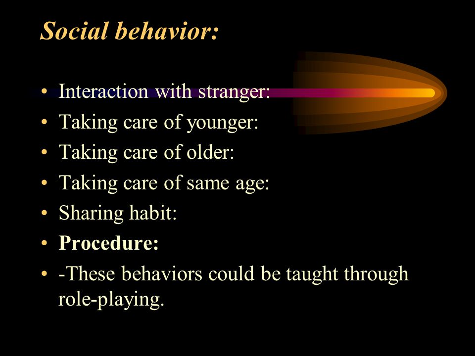 Social behavior: Interaction with stranger: Taking care of younger: Taking care of older: Taking care of same age: Sharing habit: Procedure: -These behaviors could be taught through role-playing.