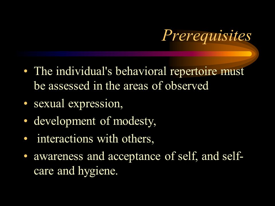 Prerequisites The individual s behavioral repertoire must be assessed in the areas of observed sexual expression, development of modesty, interactions with others, awareness and acceptance of self, and self- care and hygiene.