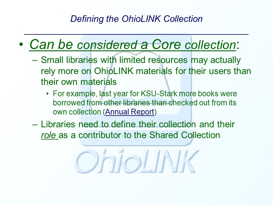 Defining the OhioLINK Collection ____________________________________________ Can be considered a Core collection : –Small libraries with limited resources may actually rely more on OhioLINK materials for their users than their own materials For example, last year for KSU-Stark more books were borrowed from other libraries than checked out from its own collection (Annual Report)Annual Report –Libraries need to define their collection and their role as a contributor to the Shared Collection