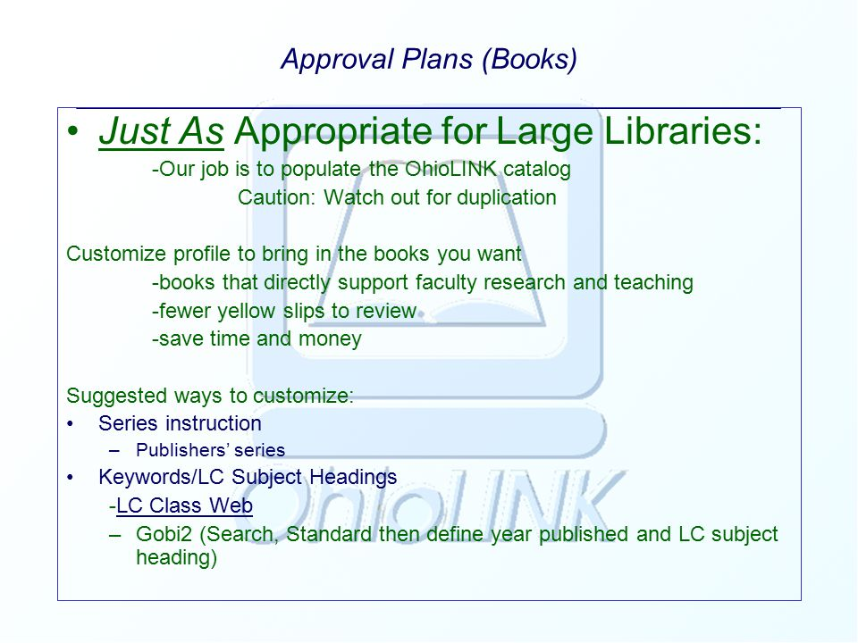 Approval Plans (Books) ____________________________________________ Just As Appropriate for Large Libraries: -Our job is to populate the OhioLINK catalog Caution: Watch out for duplication Customize profile to bring in the books you want -books that directly support faculty research and teaching -fewer yellow slips to review -save time and money Suggested ways to customize: Series instruction –Publishers' series Keywords/LC Subject Headings -LC Class WebLC Class Web –Gobi2 (Search, Standard then define year published and LC subject heading)