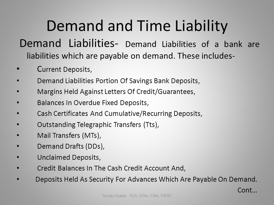 Demand and Time Liability Demand Liabilities- Demand Liabilities of a bank are liabilities which are payable on demand. These includes- C urrent Depos