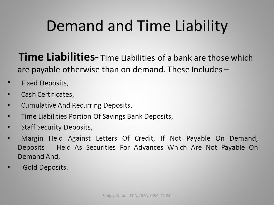 Demand and Time Liability Time Liabilities- Time Liabilities of a bank are those which are payable otherwise than on demand. These Includes – Fixed De