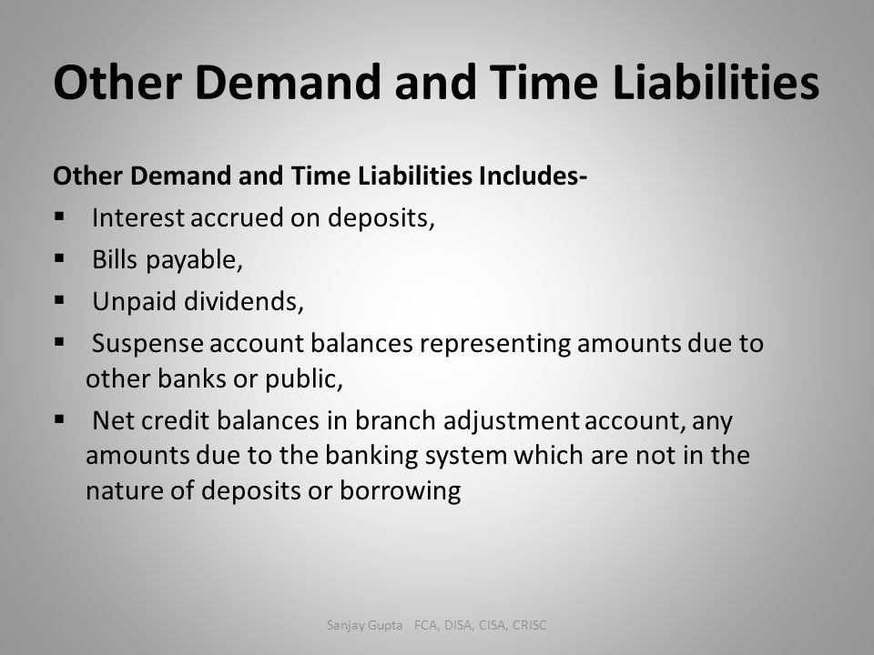 Other Demand and Time Liabilities Other Demand and Time Liabilities Includes-  Interest accrued on deposits,  Bills payable,  Unpaid dividends,  S