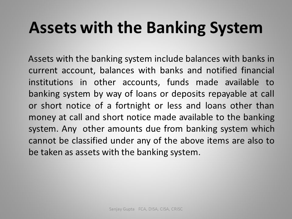 Assets with the Banking System Assets with the banking system include balances with banks in current account, balances with banks and notified financi