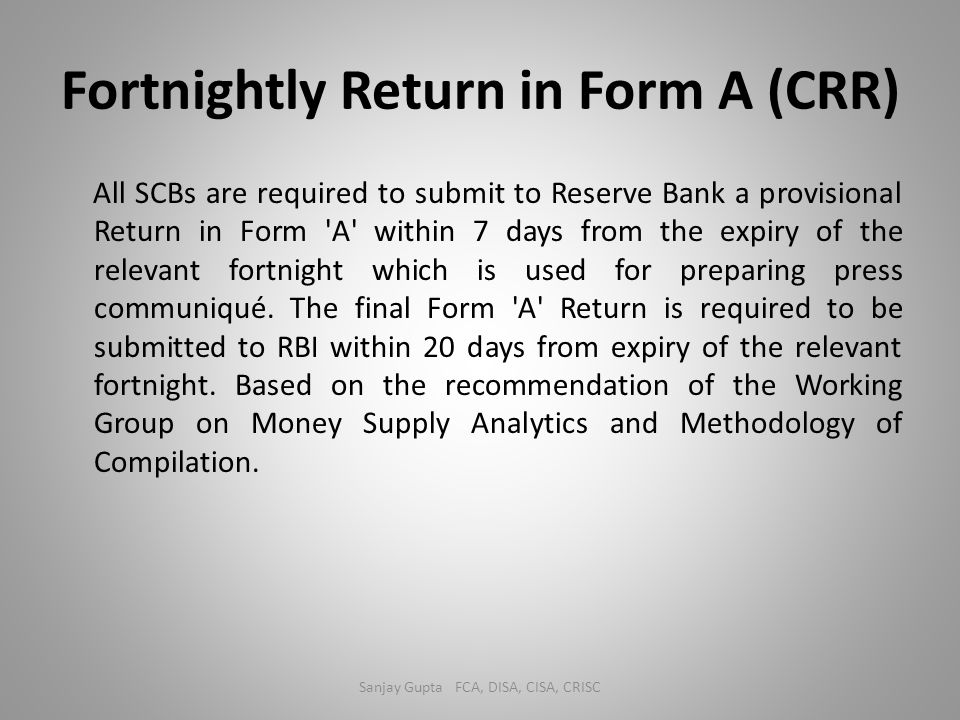 Fortnightly Return in Form A (CRR) All SCBs are required to submit to Reserve Bank a provisional Return in Form 'A' within 7 days from the expiry of t