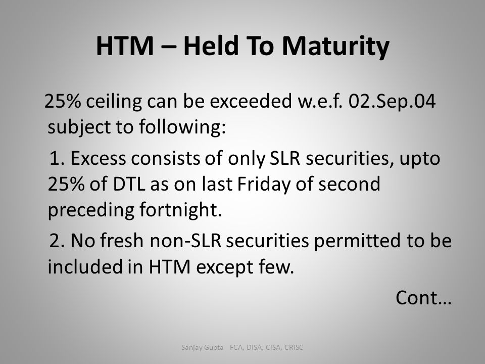 HTM – Held To Maturity 25% ceiling can be exceeded w.e.f. 02.Sep.04 subject to following: 1. Excess consists of only SLR securities, upto 25% of DTL a