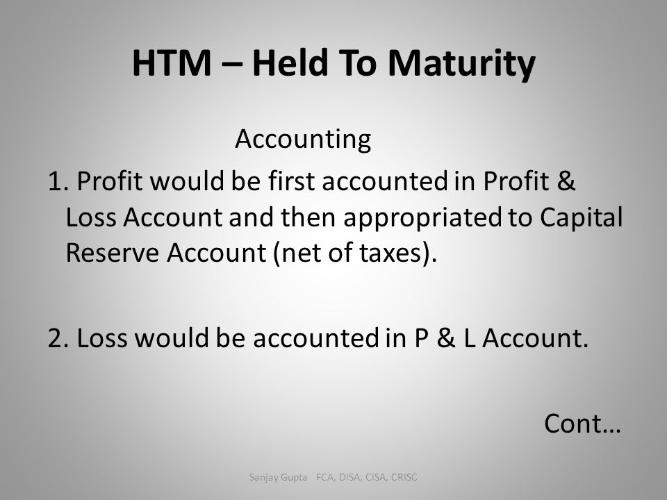 HTM – Held To Maturity Accounting 1. Profit would be first accounted in Profit & Loss Account and then appropriated to Capital Reserve Account (net of