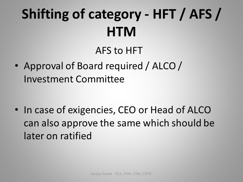 Shifting of category - HFT / AFS / HTM AFS to HFT Approval of Board required / ALCO / Investment Committee In case of exigencies, CEO or Head of ALCO