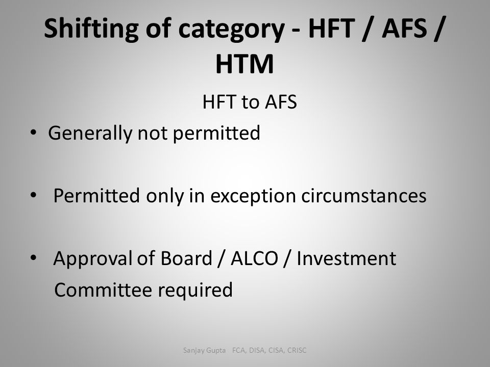 Shifting of category - HFT / AFS / HTM HFT to AFS Generally not permitted Permitted only in exception circumstances Approval of Board / ALCO / Investm
