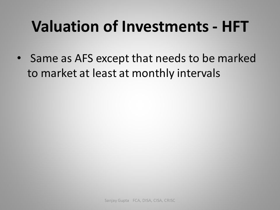 Valuation of Investments - HFT Same as AFS except that needs to be marked to market at least at monthly intervals Sanjay Gupta FCA, DISA, CISA, CRISC