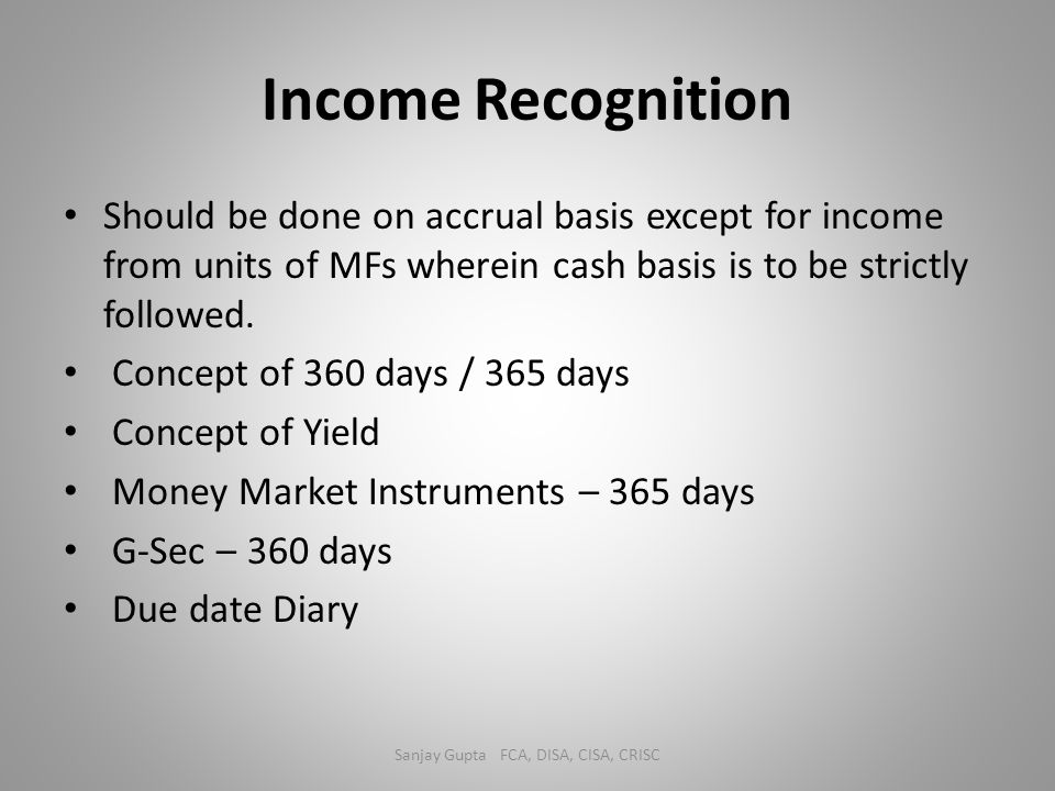 Income Recognition Should be done on accrual basis except for income from units of MFs wherein cash basis is to be strictly followed. Concept of 360 d