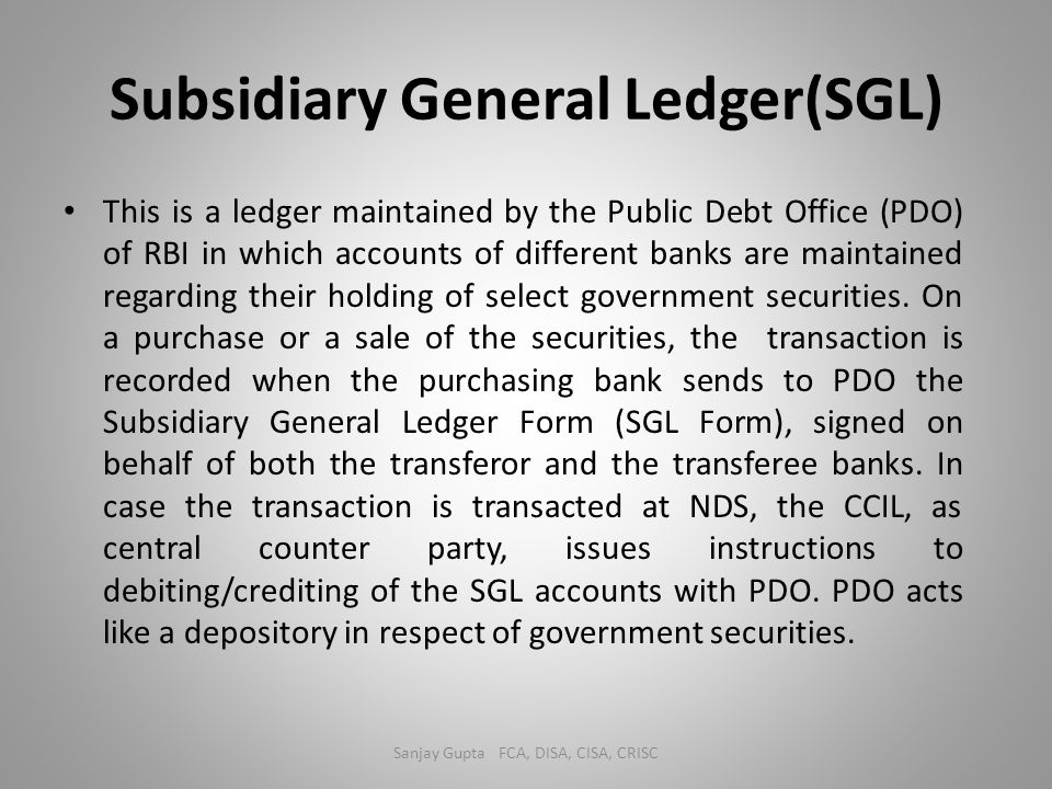 Subsidiary General Ledger(SGL) This is a ledger maintained by the Public Debt Office (PDO) of RBI in which accounts of different banks are maintained