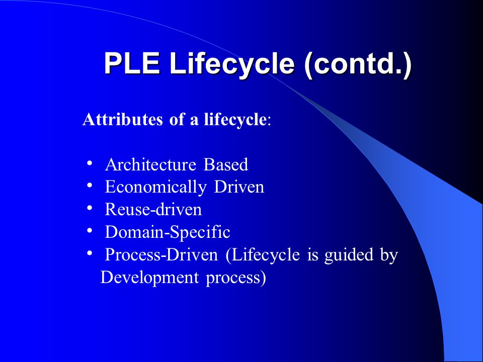 PLE Lifecycle (contd.) Attributes of a lifecycle:  Architecture Based  Economically Driven  Reuse-driven  Domain-Specific  Process-Driven (Lifecycle is guided by Development process)
