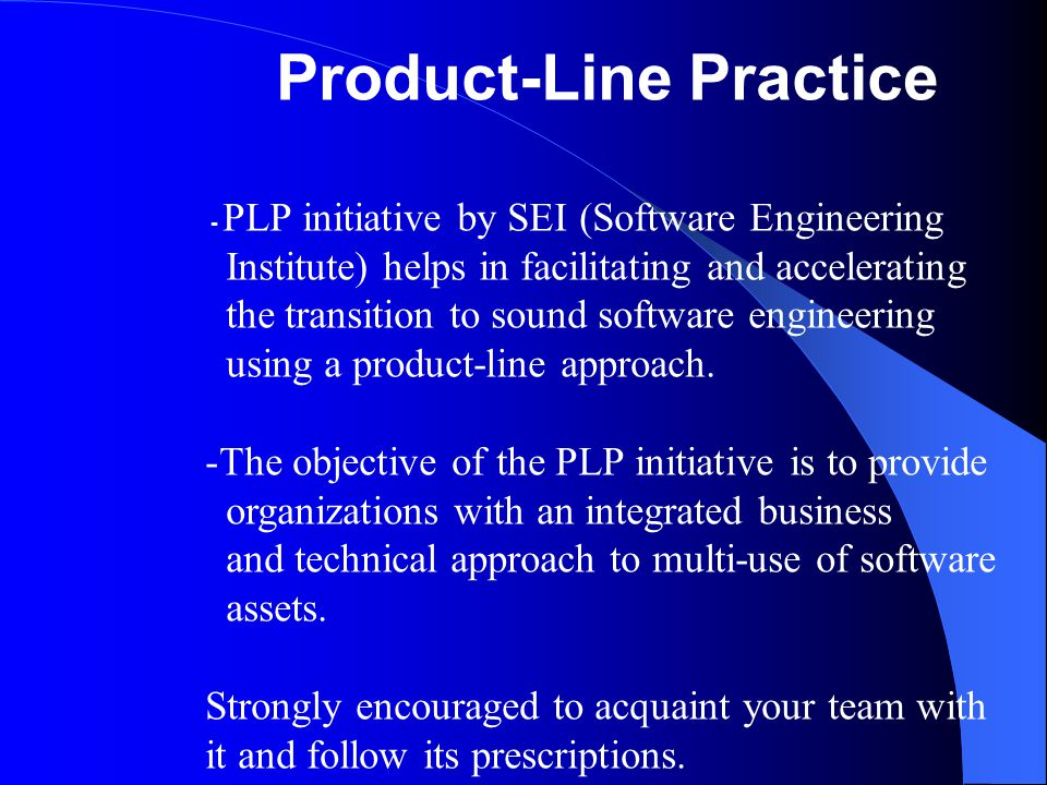 Product-Line Practice - PLP initiative by SEI (Software Engineering Institute) helps in facilitating and accelerating the transition to sound software engineering using a product-line approach.