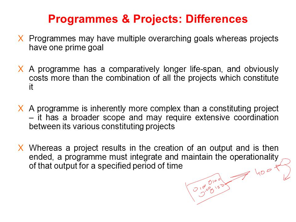 Programmes & Projects: Differences X Programmes may have multiple overarching goals whereas projects have one prime goal X A programme has a comparati