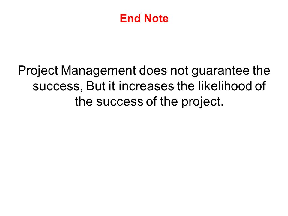 End Note Project Management does not guarantee the success, But it increases the likelihood of the success of the project.